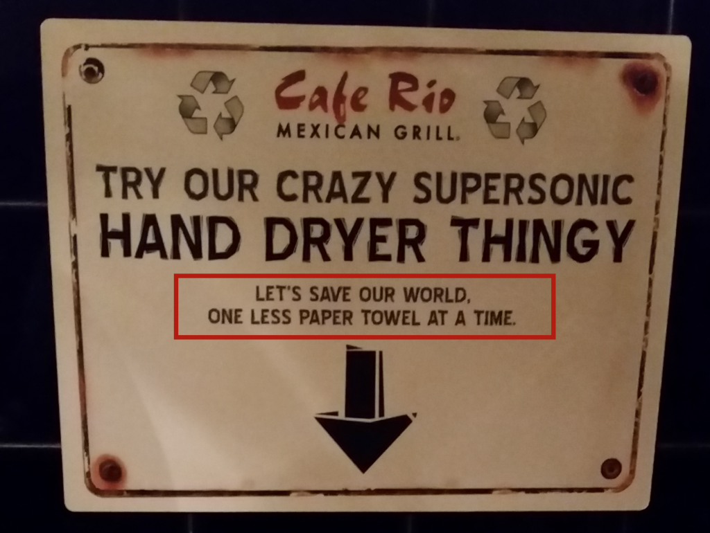 """The sign in Cafe Rio's ladies' room tries to appeal to people's sense of environmental responsibility by suggesting we use the hand blow-dryer to help """"save the world one paper towel at a time."""""""